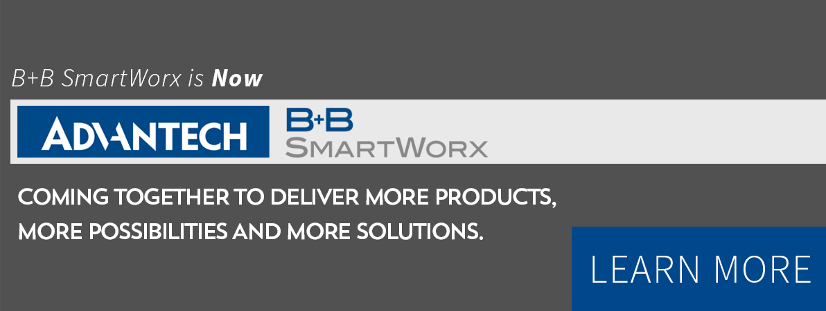 B+B SmartWorx is Now... Advantech B+B SmartWorx. Coming Together To Deliver More Products, More Possibilities and More Solutions.